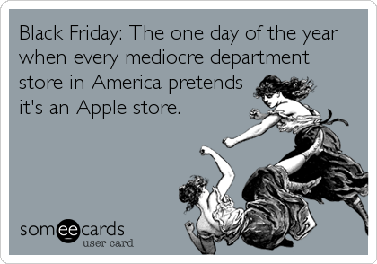 Black Friday: The one day of the year when every mediocre department store in America pretends it's an Apple store.