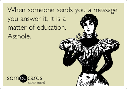 When someone sends you a message you answer it, it is a matter of education.  Asshole.