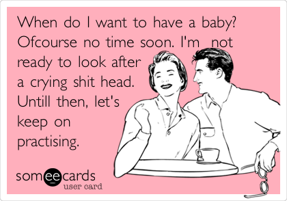 When do I want to have a baby? Ofcourse no time soon. I'm  not ready to look after a crying shit head. Untill then, let's keep on   practising.