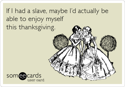 If I had a slave, maybe I'd actually be able to enjoy myself this thanksgiving.