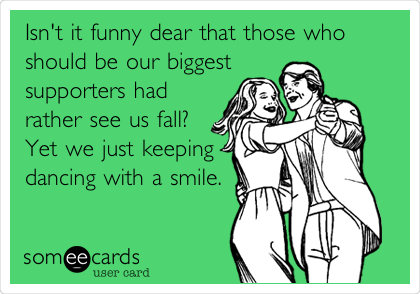 Isn't it funny dear that those who should be our biggest supporters had rather see us fall? Yet we just keeping dancing with a smile.