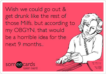 Wish we could go out & get drunk like the rest of those Milfs, but according to my OBGYN, that would be a horrible idea for the next 9 months..