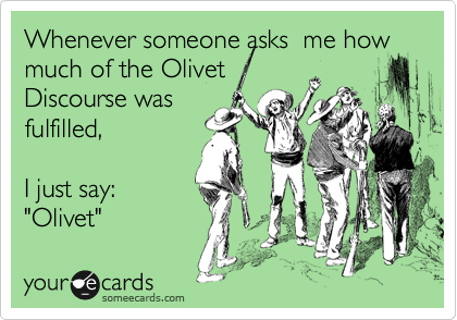 """Whenever someone asks  me how much of the Olivet Discourse was   fulfilled,  I just say: """"Olivet"""""""