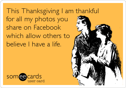 This Thanksgiving I am thankful  for all my photos you share on Facebook which allow others to believe I have a life.
