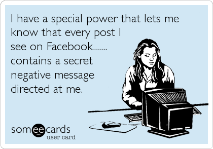 I have a special power that lets me know that every post I see on Facebook....... contains a secret negative message directed at me.