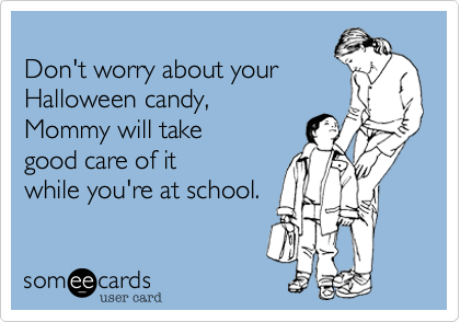 Don't worry about your  Halloween candy,  Mommy will take good care of it while your at school.