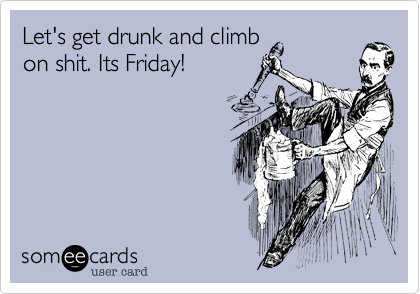 Let's get drunk and climb on shit. Its Friday!