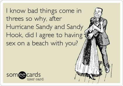 I know bad things come in threes so why, after Hurricane Sandy and Sandy Hook, did I agree to having sex on a beach with you?
