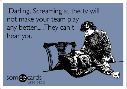 Darling%2C Screaming at the tv will not make your team play