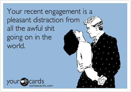 Your recent engagement is a pleasant distraction from 