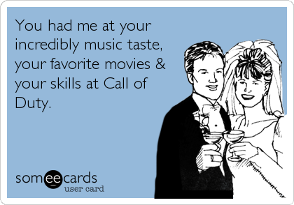 You had me at your incredibly music taste, your favorite movies & your skills at Call of Duty.