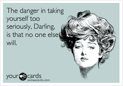The danger in taking yourself too seriously, Darling, is that no one else will.