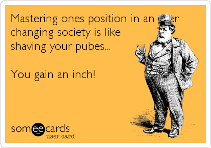 Mastering ones position in an ever changing society is like shaving your pubes...  You gain an inch!