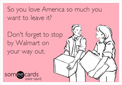 So you love America so much you want to leave it?  Don't forget to stop by Walmart on your way out.