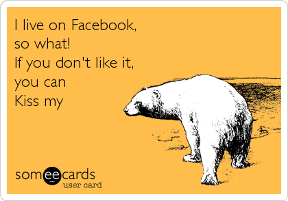 I live on Facebook,  so what!  If you don't like it, you can  Kiss my
