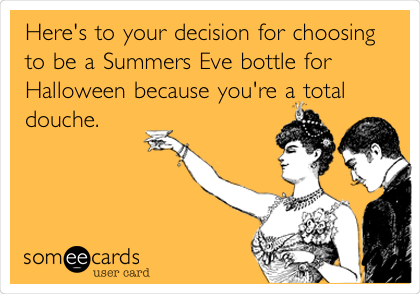 Here's to your decision for choosing to be a Summers Eve bottle for Halloween because you're a total douche.
