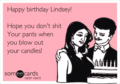 Happy birthday Lindsey!    Hope you don't shit  Your pants when you blow out your candles!