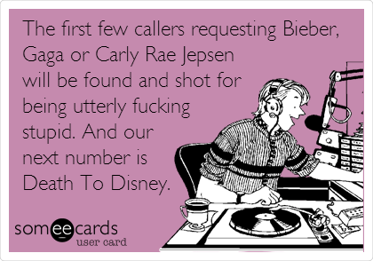 The first few callers requesting Bieber, Gaga or Carly Rae Jepsen will be found and shot for being utterly fucking stupid. And our next number is Death To Disney.