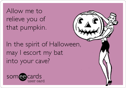 Allow me to relieve you of  that pumpkin.  In the spirit of Halloween, may I escort my bat into your cave?