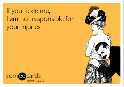 If you tickle me, I am not responsible for your injuries.