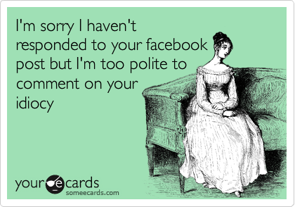 I'm sorry I haven't responded to your facebook post but I'm too polite to comment on your idiocy