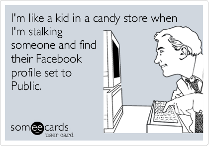 I'm like a kid in a candy store when I'm stalking someone and find their Facebook profile set to Public.