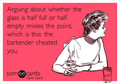 Arguing about whether the glass is half full or half empty misses the point, which is this: the bartender cheated you.
