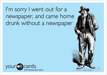 I'm sorry I went out for a newspaper, and came home drunk without a newspaper