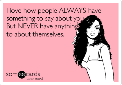 I love how people ALWAYS have something to say about you. But NEVER have anything to  about themselves.