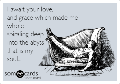 I await your love, and grace which made me whole spiraling deep  into the abyss that is my soul...