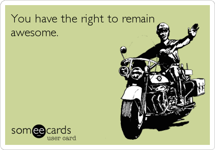 You have the right to remain awesome.