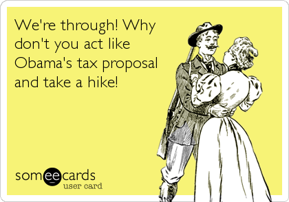 We're through! Why don't you act like Obama's tax proposal and take a hike!