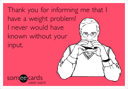 Thank you for informing me that I have a weight problem! I never would have known without your input.