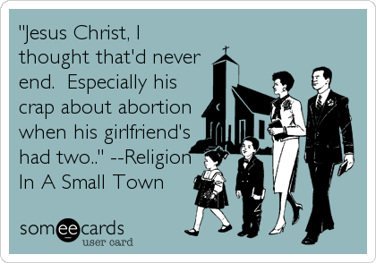 """Jesus Christ, I thought that'd never end.  Especially his crap about abortion when his girlfriend's had two.."" --Religion In A Small Town"