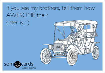 If you see my brothers, tell them how AWESOME their sister is : )
