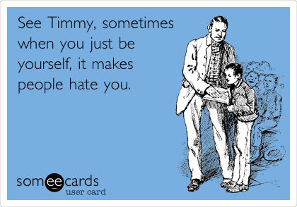 See Timmy, sometimes when you just be yourself, it makes people hate you.