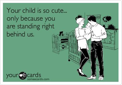 Your child is so cute... only because you  are standing right behind us.