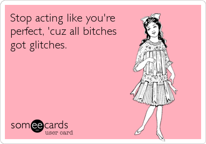 Stop acting like you're perfect, 'cuz all bitches got