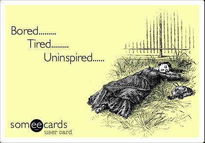 Bored.........      Tired.........           Uninspired......