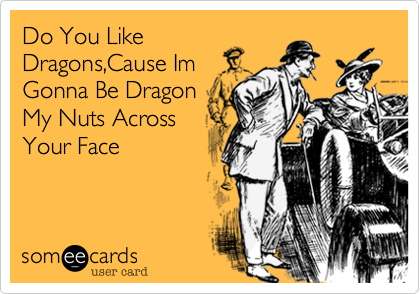 Do You Like Dragons%2CCause Im Gonna Be Dragon My Nuts Across Your Face