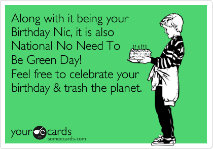 Along with it being your Birthday Nic, it is also National No Need To Be Green Day!  Feel free to celebrate your birthday & trash the planet.