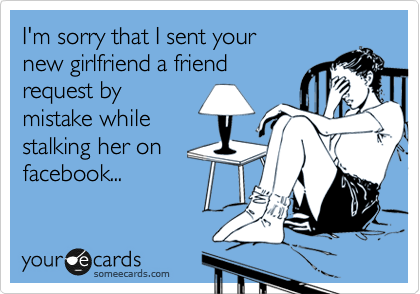 I'm sorry that I sent your  new girlfriend a friend  request by mistake while stalking her on  facebook...