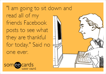 """I am going to sit down and read all of my friends Facebook posts to see what they are thankful for today."" Said no one ever."