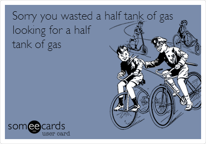 Sorry you wasted a half tank of gas looking for a half tank of gas