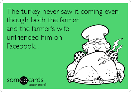 The turkey never saw it coming even though both the farmer and the farmer's wife unfriended him on Facebook...