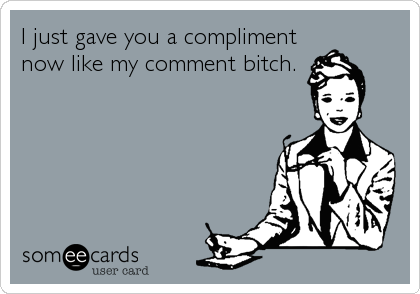 I just gave you a compliment now like my comment bitch.
