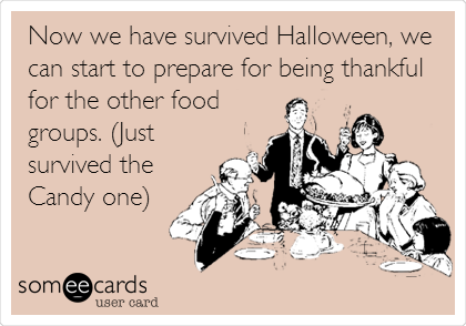 Now we have survived Halloween, we can start to prepare for being thankful for the other food groups. (Just survived the Candy one)