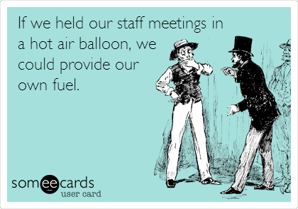 If we held our staff meetings in a hot air balloon, we could provide our own fuel.