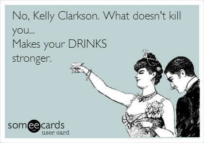 No, Kelly Clarkson. What doesn't kill you... Makes your DRINKS stronger.