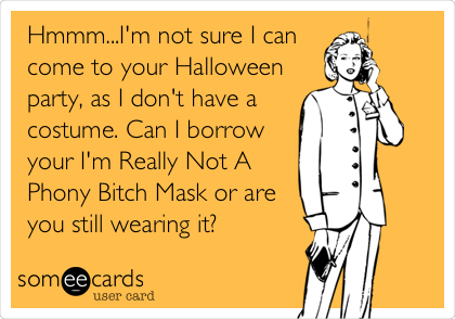 Hmmm...I'm not sure I can come to your Halloween party, as I don't have a costume. Can I borrow your I'm Really Not A Phony Bitch Mask or are you still wearing it?
